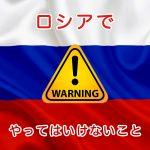 ロシアに旅行に行く前に!ロシアでやってはいけないこと、危険なこと